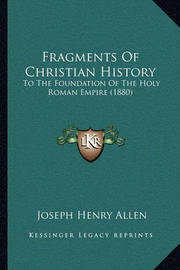 Fragments of Christian History Fragments of Christian History: To the Foundation of the Holy Roman Empire (1880) to the Foundation of the Holy Roman Empire (1880) by Joseph Henry Allen