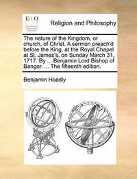 The Nature of the Kingdom, or Church, of Christ. a Sermon Preach'd Before the King, at the Royal Chapel at St. James's, on Sunday March 31, 1717. by ... Benjamin Lord Bishop of Bangor. ... the Fifteenth Edition by Benjamin Hoadly
