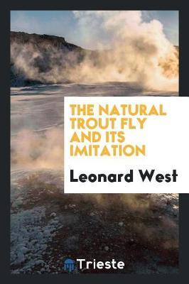 The Natural Trout Fly and Its Imitation by Leonard West