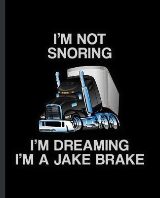 I'm Not Snoring I'm Dreaming I'm a Jake Brake by Eternity Journals