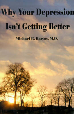 Why Your Depression Isn't Getting Better: The Epidemic of Undiagnosed Bipolar Disorders by Michael R Bartos, M.D. image
