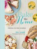 Bake Me Home: Delicious Everyday Occasions by Alice Arndell