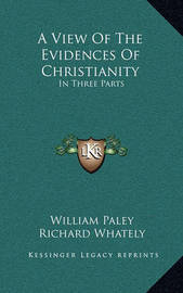 A View of the Evidences of Christianity: In Three Parts by William Paley