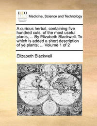 A Curious Herbal, Containing Five Hundred Cuts, of the Most Useful Plants, ... by Elizabeth Blackwell. to Which Is Added a Short Description of Ye Plants; ... Volume 1 of 2 by Elizabeth Blackwell