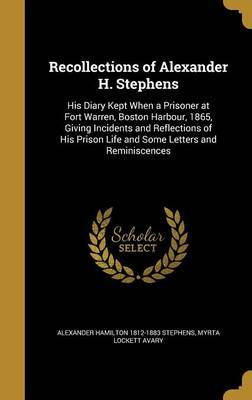 Recollections of Alexander H. Stephens by Alexander Hamilton 1812-1883 Stephens