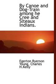 By Canoe and Dog-Train Among He Cree and Slteaux Indians. by Egerton Ryerson Young
