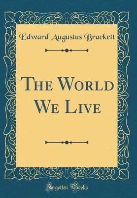 The World We Live (Classic Reprint) by Edward Augustus Brackett image