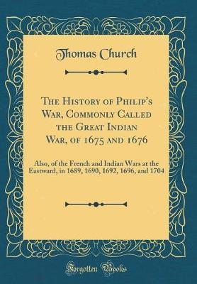 The History of Philip's War, Commonly Called the Great Indian War, of 1675 and 1676 by Thomas Church