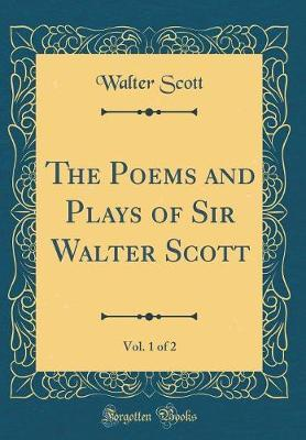 The Poems and Plays of Sir Walter Scott, Vol. 1 of 2 (Classic Reprint) by Walter Scott