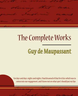 Guy de Maupassant - The Complete Works by Guy de Maupassant