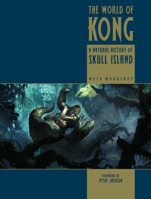 The World of Kong: A Natural History of Skull Island by Weta Workshop
