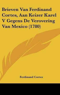 Brieven Van Ferdinand Cortes, Aan Keizer Karel V Gegens De Verovering Van Mexico (1780) by Ferdinand Cortez