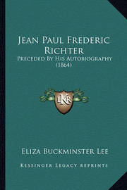 Jean Paul Frederic Richter: Preceded by His Autobiography (1864) by Eliza Buckminster Lee