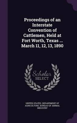 Proceedings of an Interstate Convention of Cattlemen, Held at Fort Worth, Texas ... March 11, 12, 13, 1890