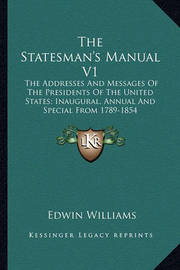 The Statesman's Manual V1: The Addresses and Messages of the Presidents of the United States; Inaugural, Annual and Special from 1789-1854 by Edwin Williams