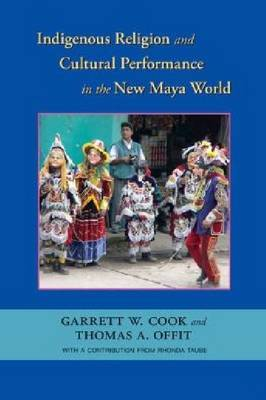 Indigenous Religion and Cultural Performance in the New Maya World by Garrett W Cook