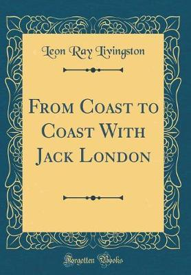 From Coast to Coast with Jack London (Classic Reprint) by Leon Ray Livingston