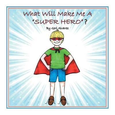 What Will Make Me a Super Hero? by Geri Alvarez