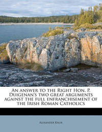 An Answer to the Right Hon. P. Duigenan's Two Great Arguments Against the Full Enfranchisement of the Irish Roman Catholics by Alexander Knox