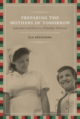 Preparing the Mothers of Tomorrow: Education and Islam in Mandate Palestine by Ela Greenberg