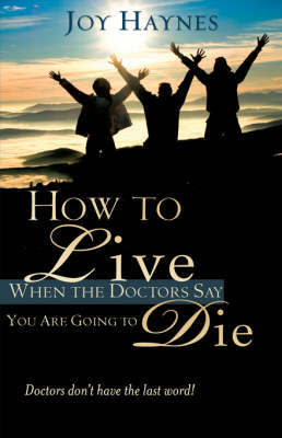 How to Live When the Doctors Say You Are Going to Die by Joy Haynes image