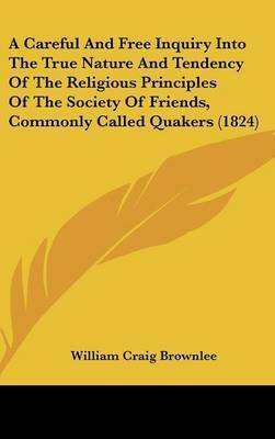 A Careful and Free Inquiry Into the True Nature and Tendency of the Religious Principles of the Society of Friends, Commonly Called Quakers (1824) by William Craig Brownlee