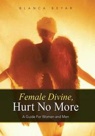 Female Divine, Hurt No More: A Guide for Women and Men by Blanca Beyar
