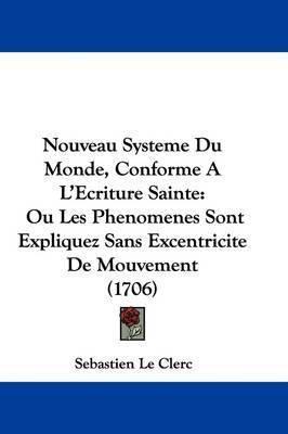 Nouveau Systeme Du Monde, Conforme A L'Ecriture Sainte: Ou Les Phenomenes Sont Expliquez Sans Excentricite De Mouvement (1706) by Sebastien Le Clerc