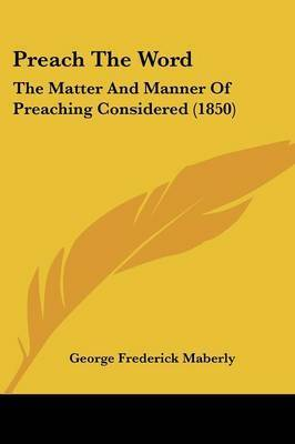 Preach the Word: The Matter and Manner of Preaching Considered (1850) by George Frederick Maberly