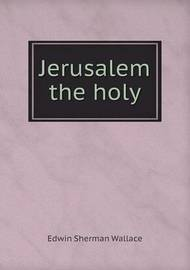 Jerusalem the Holy by Edwin Sherman Wallace