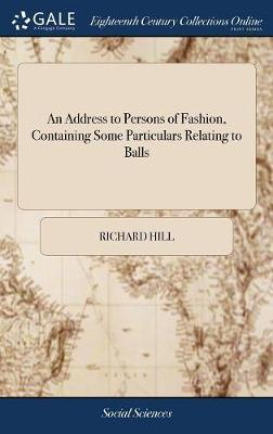 An Address to Persons of Fashion, Containing Some Particulars Relating to Balls by Richard Hill