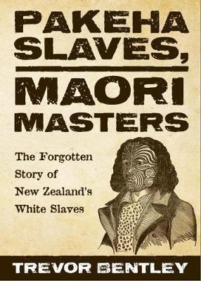 Pakeha Slaves, Maori Masters by Trevor Bentley