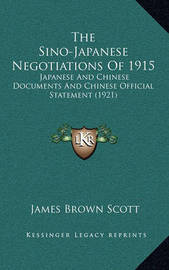 The Sino-Japanese Negotiations of 1915: Japanese and Chinese Documents and Chinese Official Statement (1921) by James Brown Scott