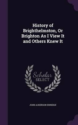 History of Brighthelmston, or Brighton as I View It and Others Knew It by John Ackerson Erredge