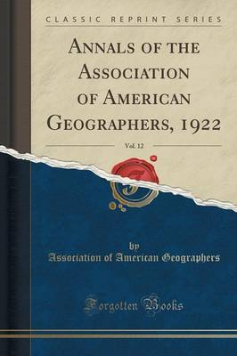 Annals of the Association of American Geographers, 1922, Vol. 12 (Classic Reprint) by Association Of American Geographers
