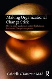 Making Organizational Change Stick by Gabrielle O'Donovan