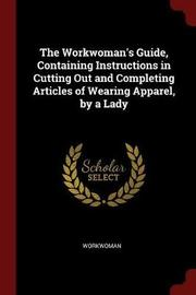 The Workwoman's Guide, Containing Instructions in Cutting Out and Completing Articles of Wearing Apparel, by a Lady by Workwoman image