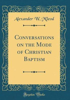 Conversations on the Mode of Christian Baptism (Classic Reprint) by Alexander W M'Leod