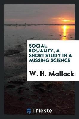 Social Equality, a Short Study in a Missing Science by W.H. Mallock