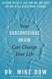 Your Subconscious Brain Can Change Your Life by Mike Dow