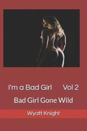 I'm a Bad Girl Vol 2 by Wyatt Knight