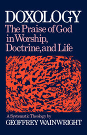 Doxology: A Systematic Theology by Geoffrey Wainwright