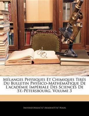 Mlanges Physiques Et Chimiques Tirs Du Bulletin Physico-Mathmatique de L'Acadmie Impriale Des Sciences de St.-Ptersbourg, Volume 3 by Imperatorskai?a? Akadem?i?a Nauk