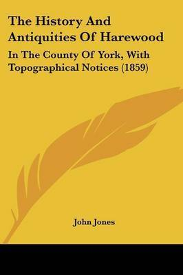 The History And Antiquities Of Harewood: In The County Of York, With Topographical Notices (1859) by John Jones