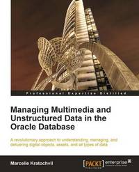 Managing Multimedia and Unstructured Data in the Oracle Database by Marcelle Kratochvil