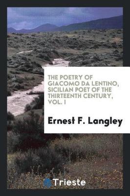 The Poetry of Giacomo Da Lentino, Sicilian Poet of the Thirteenth Century, Vol. I by Ernest F Langley image