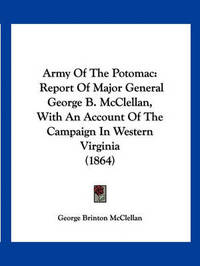 Army of the Potomac: Report of Major General George B. McClellan, with an Account of the Campaign in Western Virginia (1864) by George B.McClellan
