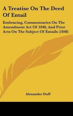 A Treatise On The Deed Of Entail: Embracing, Commentaries On The Amendment Act Of 1848, And Prior Acts On The Subject Of Entails (1848) by Alexander Duff image
