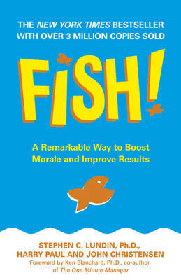 Fish: A Remarkable Way to Boost Morale and Improve Results by Stephen C Lundin