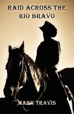 Raid Across the Rio Bravo by Mark Travis